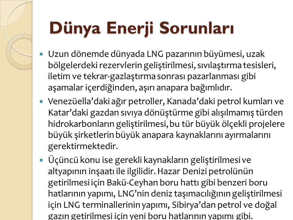 Dünya Enerji Sorunları  Uzun dönemde dünyada LNG pazarının büyümesi, uzak bölgelerdeki rezervlerin geliştirilmesi, sıvılaştırma tesisleri, iletim ve