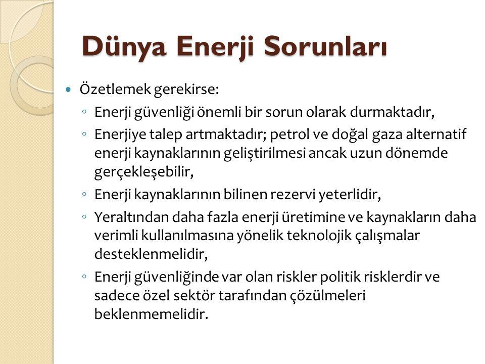 Dünya Enerji Sorunları  Özetlemek gerekirse: ◦ Enerji güvenliği önemli bir sorun olarak durmaktadır, ◦ Enerjiye talep artmaktadır; petrol ve doğal ga