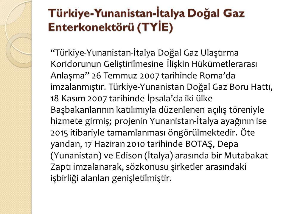 """Türkiye-Yunanistan- İ talya Do ğ al Gaz Enterkonektörü (TY İ E) """"Türkiye-Yunanistan-İtalya Doğal Gaz Ulaştırma Koridorunun Geliştirilmesine İlişkin Hü"""