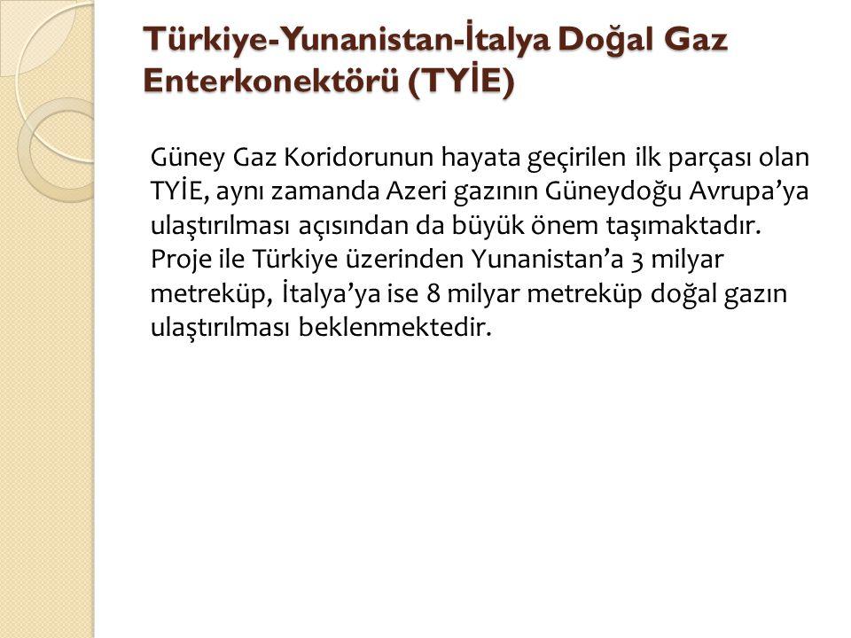 Türkiye-Yunanistan- İ talya Do ğ al Gaz Enterkonektörü (TY İ E) Güney Gaz Koridorunun hayata geçirilen ilk parçası olan TYİE, aynı zamanda Azeri gazın