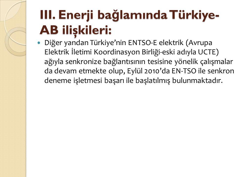 III. Enerji ba ğ lamında Türkiye- AB ilişkileri:  Diğer yandan Türkiye'nin ENTSO-E elektrik (Avrupa Elektrik İletimi Koordinasyon Birliği-eski adıyla