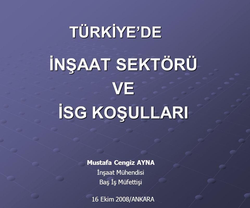 TÜRKİYE'DE İNŞAAT SEKTÖRÜ VE İSG KOŞULLARI Mustafa Cengiz AYNA İnşaat Mühendisi Baş İş Müfettişi 16 Ekim 2008/ANKARA