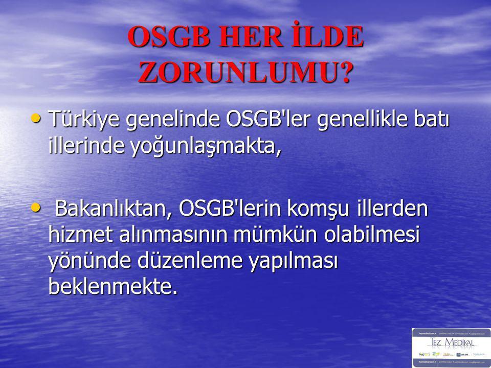 OSGB HER İLDE ZORUNLUMU? • Türkiye genelinde OSGB'ler genellikle batı illerinde yoğunlaşmakta, • Bakanlıktan, OSGB'lerin komşu illerden hizmet alınmas