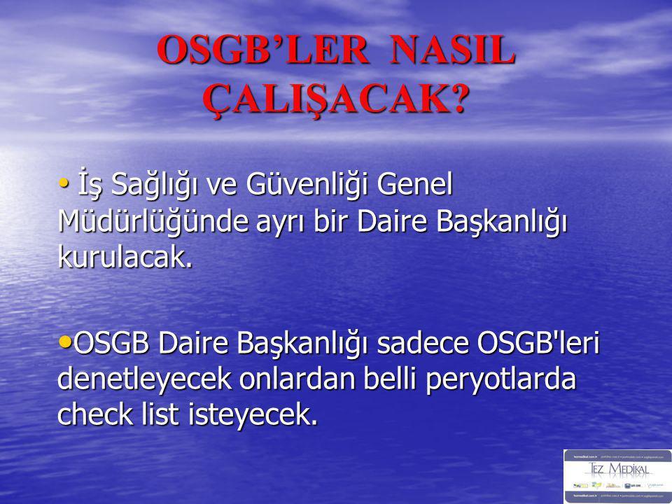 OSGB'LER NASIL ÇALIŞACAK? • İş Sağlığı ve Güvenliği Genel Müdürlüğünde ayrı bir Daire Başkanlığı kurulacak. • OSGB Daire Başkanlığı sadece OSGB'leri d