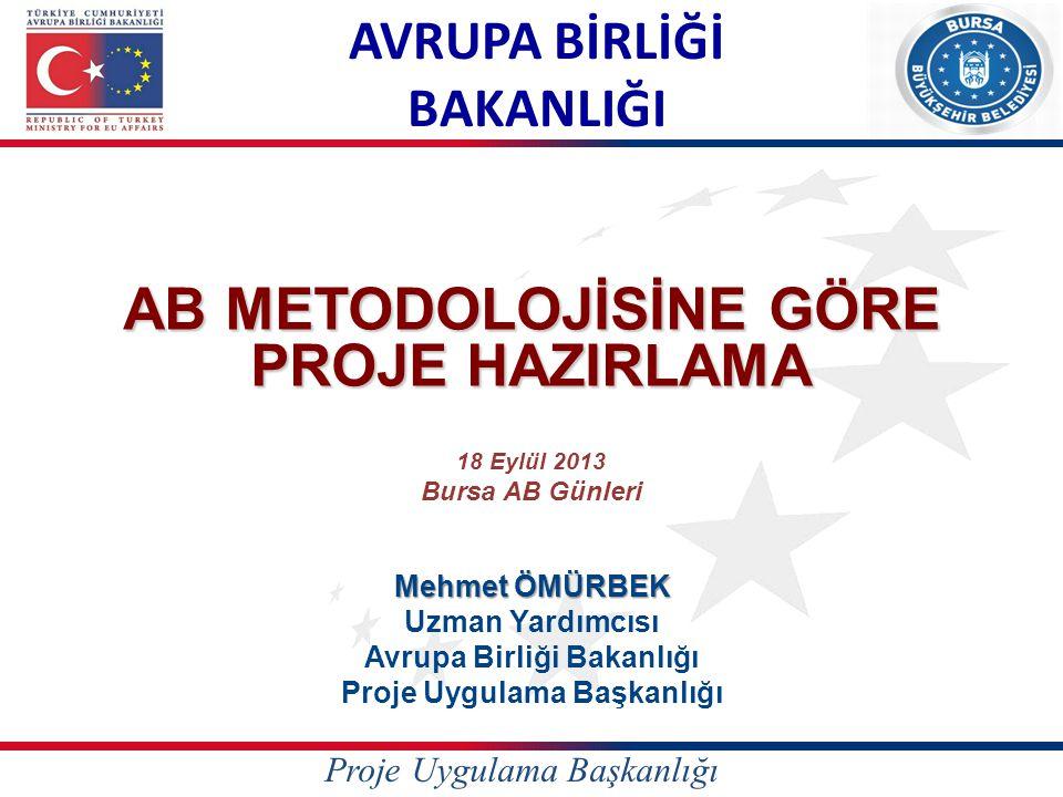 AVRUPA BİRLİĞİ BAKANLIĞI AB METODOLOJİSİNE GÖRE PROJE HAZIRLAMA Mehmet ÖMÜRBEK Uzman Yardımcısı Avrupa Birliği Bakanlığı Proje Uygulama Başkanlığı Pro