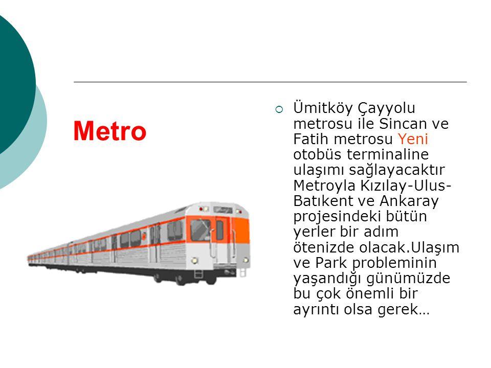Metro  Ümitköy Çayyolu metrosu ile Sincan ve Fatih metrosu Yeni otobüs terminaline ulaşımı sağlayacaktır Metroyla Kızılay-Ulus- Batıkent ve Ankaray p