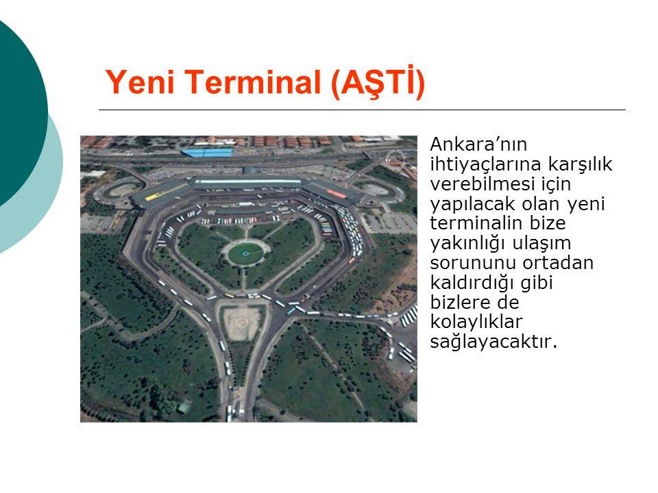 Yeni Terminal (AŞTİ)  Ankara'nın ihtiyaçlarına karşılık verebilmesi için yapılacak olan yeni terminalin bize yakınlığı ulaşım sorununu ortadan kaldır
