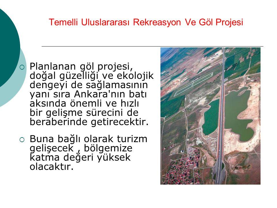 Temelli Uluslararası Rekreasyon Ve Göl Projesi  Planlanan göl projesi, doğal güzelliği ve ekolojik dengeyi de sağlamasının yanı sıra Ankara'nın batı