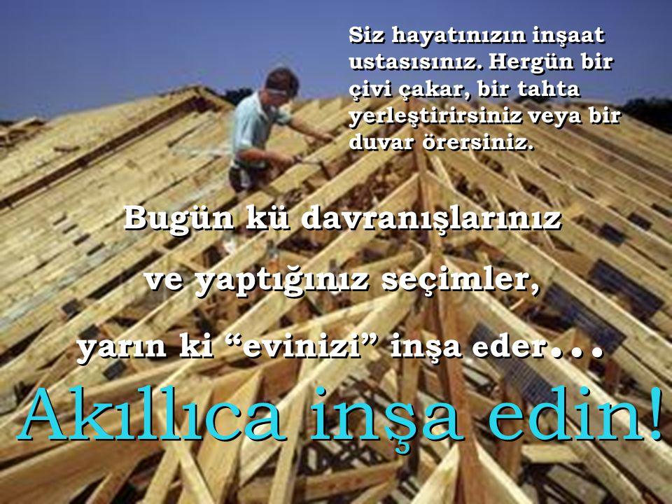 Siz hayatınızın inşaat ustasısınız.