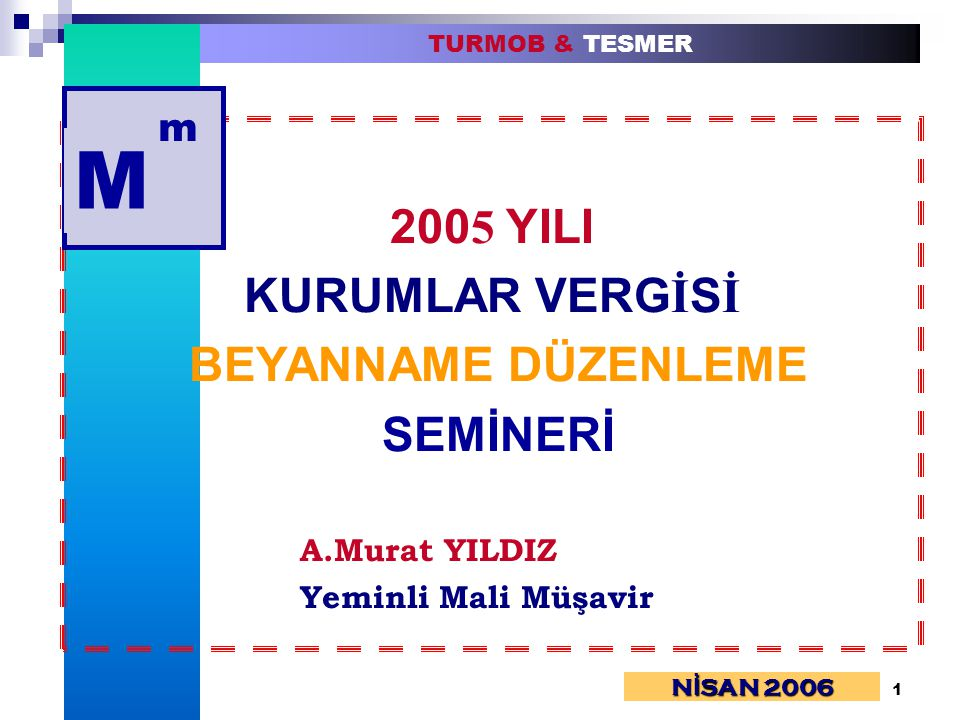 1 TURMOB & TESMER 200 5 YILI KURUMLAR VERG İ S İ BEYANNAME DÜZENLEME SEMİNERİ A.Murat YILDIZ Yeminli Mali Müşavir N İ SAN 2006 M m