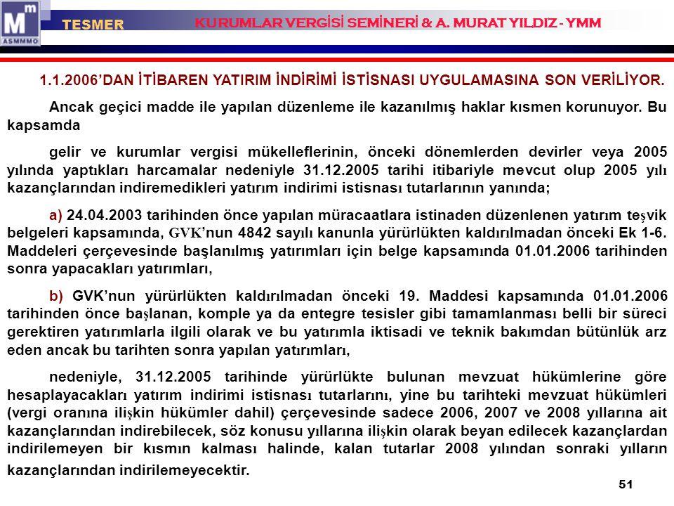 51 1.1.2006'DAN İTİBAREN YATIRIM İNDİRİMİ İSTİSNASI UYGULAMASINA SON VERİLİYOR. Ancak geçici madde ile yapılan düzenleme ile kazanılmış haklar kısmen