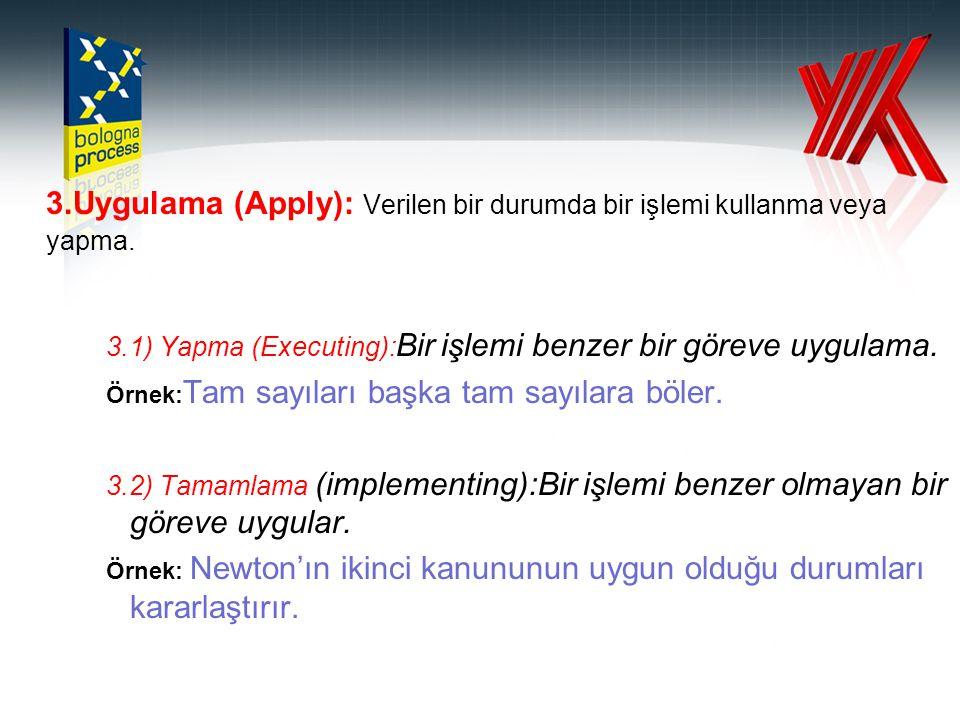 3.Uygulama (Apply): Verilen bir durumda bir işlemi kullanma veya yapma. 3.1) Yapma (Executing): Bir işlemi benzer bir göreve uygulama. Örnek: Tam sayı