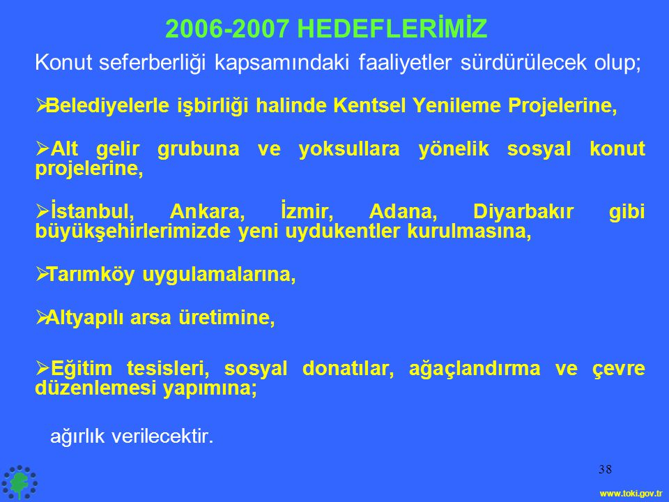 38 2006-2007 HEDEFLERİMİZ Konut seferberliği kapsamındaki faaliyetler sürdürülecek olup;  Belediyelerle işbirliği halinde Kentsel Yenileme Projelerine,  Alt gelir grubuna ve yoksullara yönelik sosyal konut projelerine,  İstanbul, Ankara, İzmir, Adana, Diyarbakır gibi büyükşehirlerimizde yeni uydukentler kurulmasına,  Tarımköy uygulamalarına,  Altyapılı arsa üretimine,  Eğitim tesisleri, sosyal donatılar, ağaçlandırma ve çevre düzenlemesi yapımına; ağırlık verilecektir.