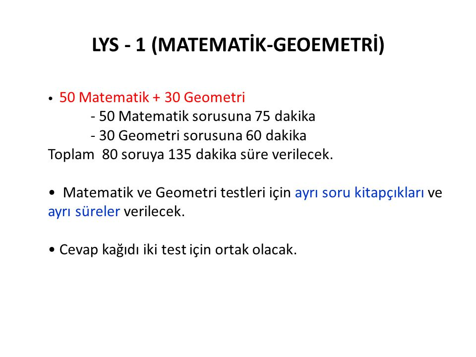 LYS - 1 (MATEMATİK-GEOEMETRİ) • 50 Matematik + 30 Geometri - 50 Matematik sorusuna 75 dakika - 30 Geometri sorusuna 60 dakika Toplam 80 soruya 135 dak