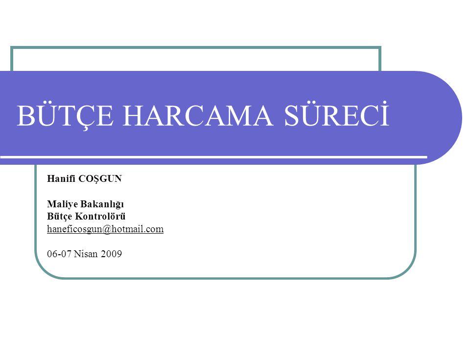 BÜTÇE HARCAMA SÜRECİ Hanifi COŞGUN Maliye Bakanlığı Bütçe Kontrolörü haneficosgun@hotmail.com 06-07 Nisan 2009