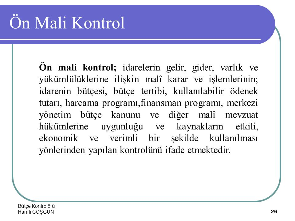 Bütçe Kontrolörü Hanifi COŞGUN26 Ön Mali Kontrol Ön mali kontrol; idarelerin gelir, gider, varlık ve yükümlülüklerine ilişkin malî karar ve işlemlerin