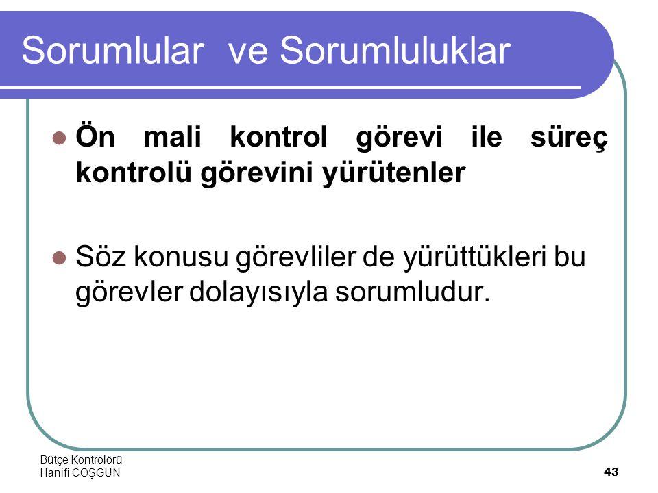 Bütçe Kontrolörü Hanifi COŞGUN43 Sorumlular ve Sorumluluklar  Ön mali kontrol görevi ile süreç kontrolü görevini yürütenler  Söz konusu görevliler de yürüttükleri bu görevler dolayısıyla sorumludur.