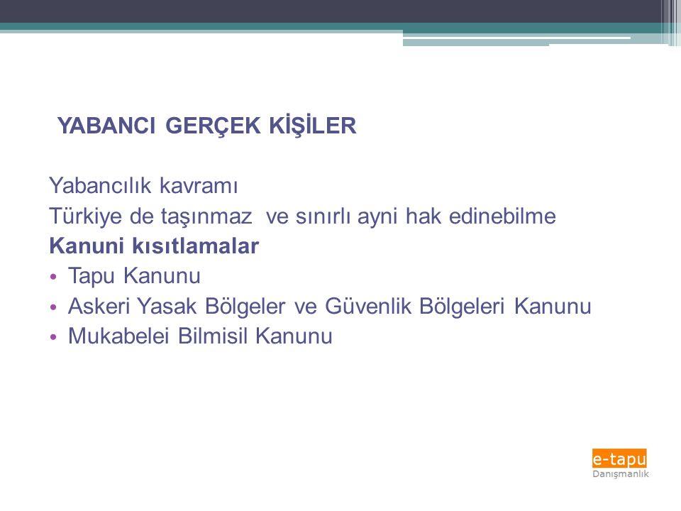YABANCI GERÇEK KİŞİLER Yabancılık kavramı Türkiye de taşınmaz ve sınırlı ayni hak edinebilme Kanuni kısıtlamalar • Tapu Kanunu • Askeri Yasak Bölgeler ve Güvenlik Bölgeleri Kanunu • Mukabelei Bilmisil Kanunu