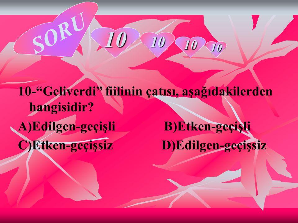 """10-""""Geliverdi"""" fiilinin çatısı, aşağıdakilerden hangisidir? A)Edilgen-geçişli B)Etken-geçişli C)Etken-geçişsiz D)Edilgen-geçişsiz 10 10 10 10 SORU"""