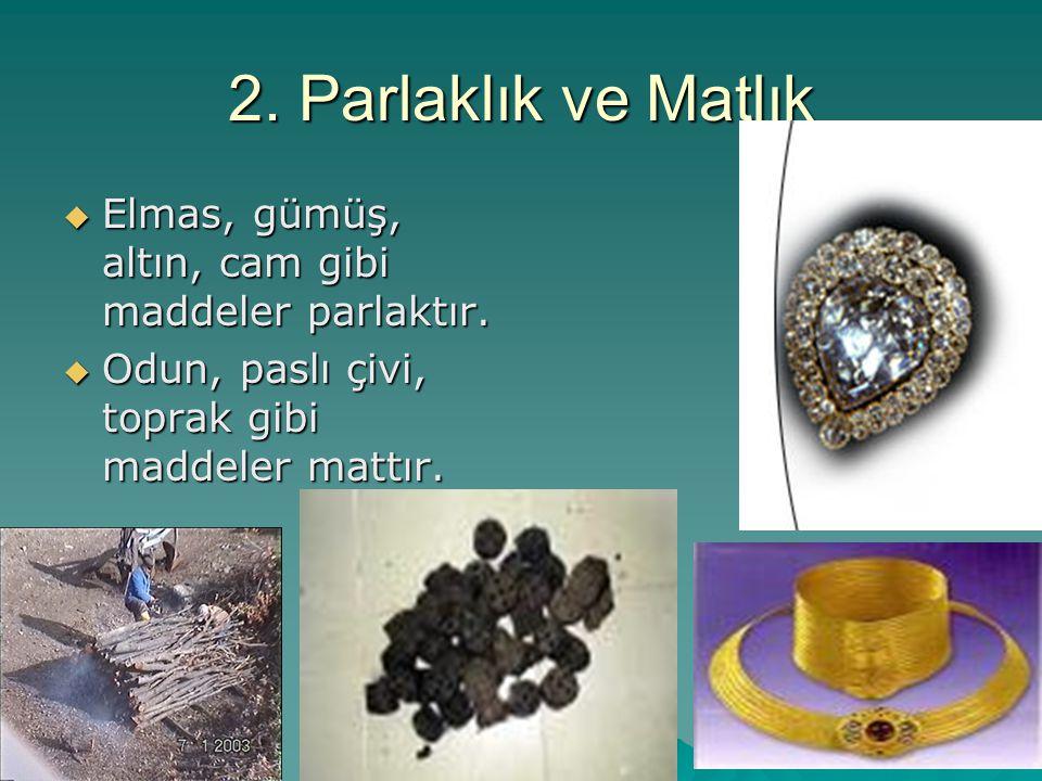 2. Parlaklık ve Matlık  Elmas, gümüş, altın, cam gibi maddeler parlaktır.  Odun, paslı çivi, toprak gibi maddeler mattır.