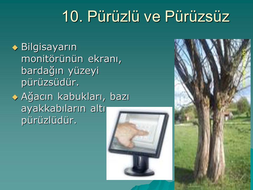 10. Pürüzlü ve Pürüzsüz  Bilgisayarın monitörünün ekranı, bardağın yüzeyi pürüzsüdür.  Ağacın kabukları, bazı ayakkabıların altı pürüzlüdür.