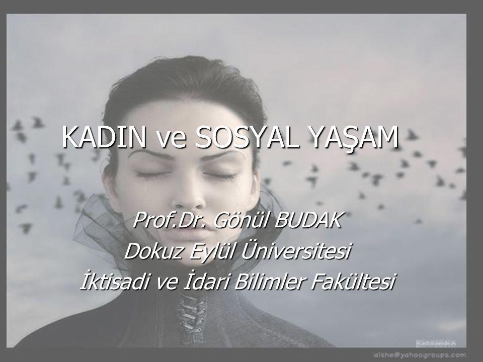 KADIN ve SOSYAL YAŞAM Prof.Dr. Gönül BUDAK Dokuz Eylül Üniversitesi İktisadi ve İdari Bilimler Fakültesi