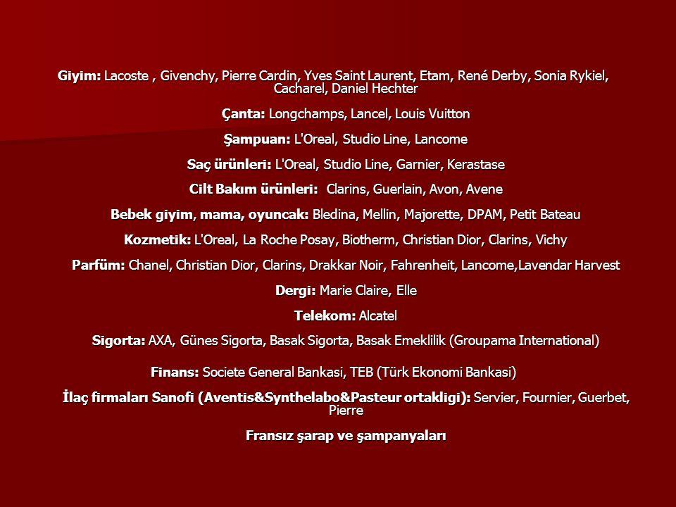 Giyim: Lacoste, Givenchy, Pierre Cardin, Yves Saint Laurent, Etam, René Derby, Sonia Rykiel, Cacharel, Daniel Hechter Çanta: Longchamps, Lancel, Louis Vuitton Şampuan: L Oreal, Studio Line, Lancome Saç ürünleri: L Oreal, Studio Line, Garnier, Kerastase Cilt Bakım ürünleri: Clarins, Guerlain, Avon, Avene Bebek giyim, mama, oyuncak: Bledina, Mellin, Majorette, DPAM, Petit Bateau Kozmetik: L Oreal, La Roche Posay, Biotherm, Christian Dior, Clarins, Vichy Parfüm: Chanel, Christian Dior, Clarins, Drakkar Noir, Fahrenheit, Lancome,Lavendar Harvest Dergi: Marie Claire, Elle Telekom: Alcatel Sigorta: AXA, Günes Sigorta, Basak Sigorta, Basak Emeklilik (Groupama International) Finans: Societe General Bankasi, TEB (Türk Ekonomi Bankasi) İlaç firmaları Sanofi (Aventis&Synthelabo&Pasteur ortakligi): Servier, Fournier, Guerbet, Pierre Fransız şarap ve şampanyaları