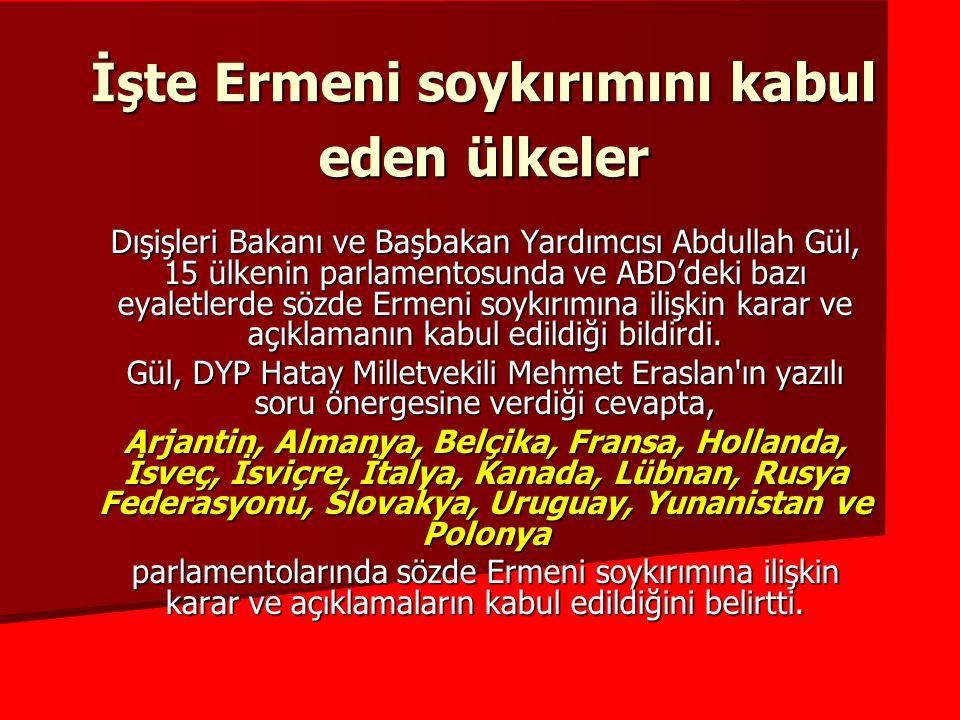 İşte Ermeni soykırımını kabul eden ülkeler Dışişleri Bakanı ve Başbakan Yardımcısı Abdullah Gül, 15 ülkenin parlamentosunda ve ABD'deki bazı eyaletlerde sözde Ermeni soykırımına ilişkin karar ve açıklamanın kabul edildiği bildirdi.