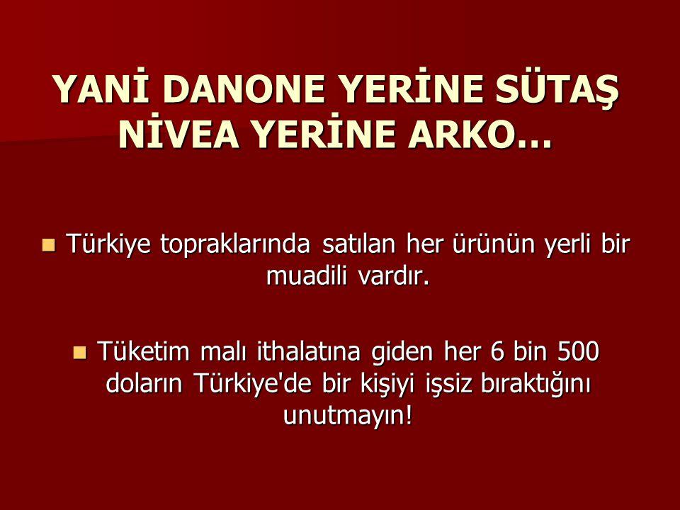 YANİ DANONE YERİNE SÜTAŞ NİVEA YERİNE ARKO…  Türkiye topraklarında satılan her ürünün yerli bir muadili vardır.  Tüketim malı ithalatına giden her 6