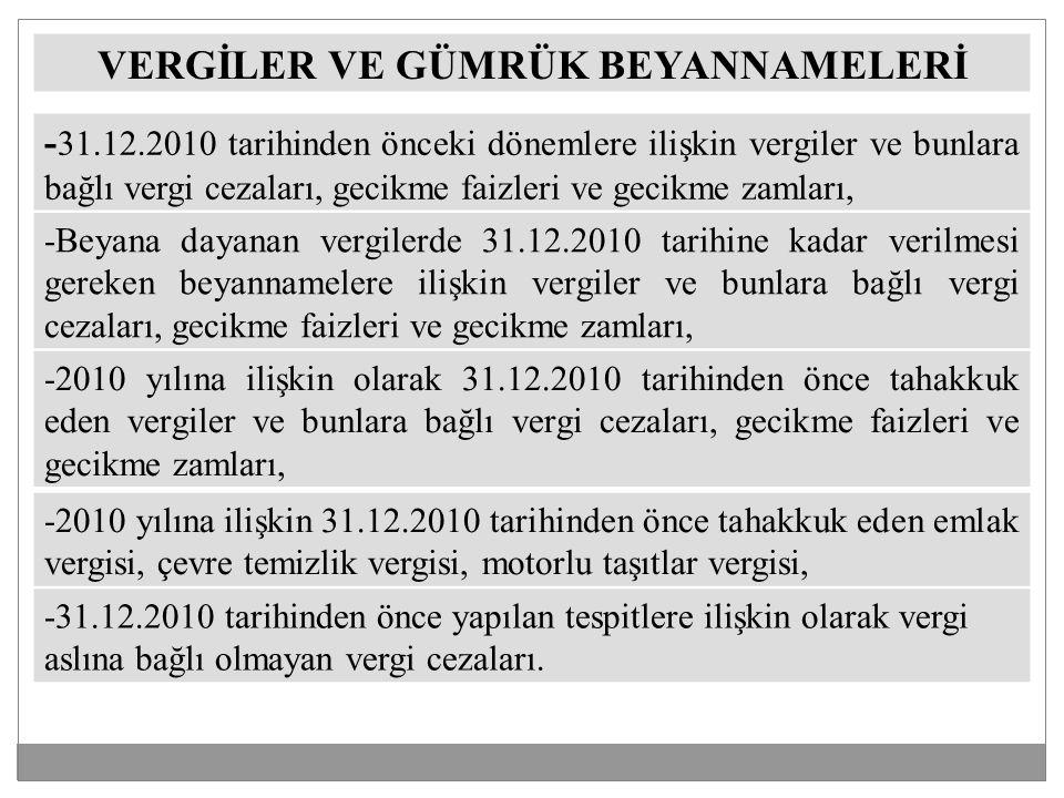 VERGİLER VE GÜMRÜK BEYANNAMELERİ - 31.12.2010 tarihinden önceki dönemlere ilişkin vergiler ve bunlara bağlı vergi cezaları, gecikme faizleri ve gecikme zamları, -Beyana dayanan vergilerde 31.12.2010 tarihine kadar verilmesi gereken beyannamelere ilişkin vergiler ve bunlara bağlı vergi cezaları, gecikme faizleri ve gecikme zamları, -2010 yılına ilişkin olarak 31.12.2010 tarihinden önce tahakkuk eden vergiler ve bunlara bağlı vergi cezaları, gecikme faizleri ve gecikme zamları, -2010 yılına ilişkin 31.12.2010 tarihinden önce tahakkuk eden emlak vergisi, çevre temizlik vergisi, motorlu taşıtlar vergisi, -31.12.2010 tarihinden önce yapılan tespitlere ilişkin olarak vergi aslına bağlı olmayan vergi cezaları.