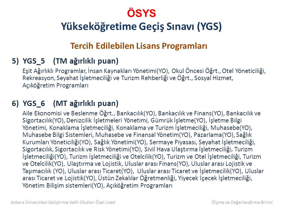 ÖSYS Yükseköğretime Geçiş Sınavı (YGS) Tercih Edilebilen Lisans Programları 5) YGS_5 (TM ağırlıklı puan) Eşit Ağırlıklı Programlar, İnsan Kaynakları Yönetimi(YO), Okul Öncesi Öğrt., Otel Yöneticiliği, Rekreasyon, Seyahat İşletmeciliği ve Turizm Rehberliği ve Öğrt., Sosyal Hizmet, Açıköğretim Programları 6) YGS_6 (MT ağırlıklı puan) Aile Ekonomisi ve Beslenme Öğrt., Bankacılık(YO), Bankacılık ve Finans(YO), Bankacılık ve Sigortacılık(YO), Denizcilik İşletmeleri Yönetimi, Gümrük İşletme(YO), İşletme Bilgi Yönetimi, Konaklama İşletmeciliği, Konaklama ve Turizm İşletmeciliği, Muhasebe(YO), Muhasebe Bilgi Sistemleri, Muhasebe ve Finansal Yönetim(YO), Pazarlama(YO), Sağlık Kurumları Yöneticiliği(YO), Sağlık Yönetimi(YO), Sermaye Piyasası, Seyahat İşletmeciliği, Sigortacılık, Sigortacılık ve Risk Yönetimi(YO), Sivil Hava Ulaştırma İşletmeciliği, Turizm İşletmeciliği(YO), Turizm İşletmeciliği ve Otelcilik(YO), Turizm ve Otel İşletmeciliği, Turizm ve Otelcilik(YO), Ulaştırma ve Lojistik, Uluslar arası Finans(YO), Uluslar arası Lojistik ve Taşımacılık (YO), Uluslar arası Ticaret(YO), Uluslar arası Ticaret ve İşletmecilik(YO), Uluslar arası Ticaret ve Lojistik(YO), Üstün Zekalılar Öğretmenliği, Yiyecek İçecek İşletmeciliği, Yönetim Bilişim sistemleri(YO), Açıköğretim Programları Ankara Üniversitesi Geliştirme Vakfı Okulları Özel Lisesi Ölçme ve Değerlendirme Birimi