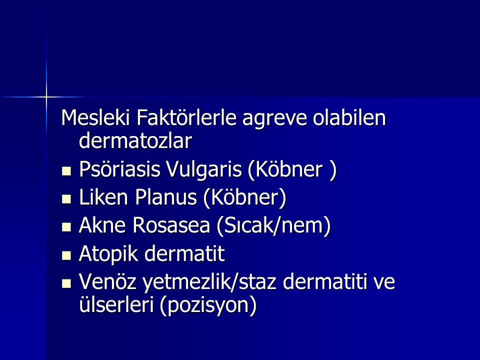 Mesleki Faktörlerle agreve olabilen dermatozlar  Psöriasis Vulgaris (Köbner )  Liken Planus (Köbner)  Akne Rosasea (Sıcak/nem)  Atopik dermatit 