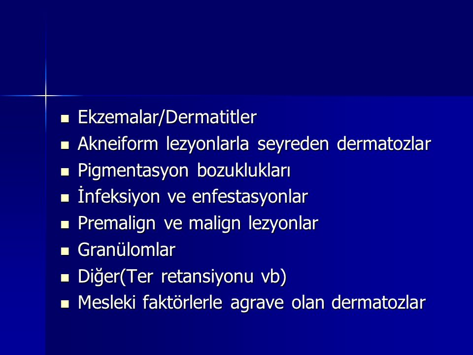 Ekzemalar/Dermatitler  Akneiform lezyonlarla seyreden dermatozlar  Pigmentasyon bozuklukları  İnfeksiyon ve enfestasyonlar  Premalign ve malign