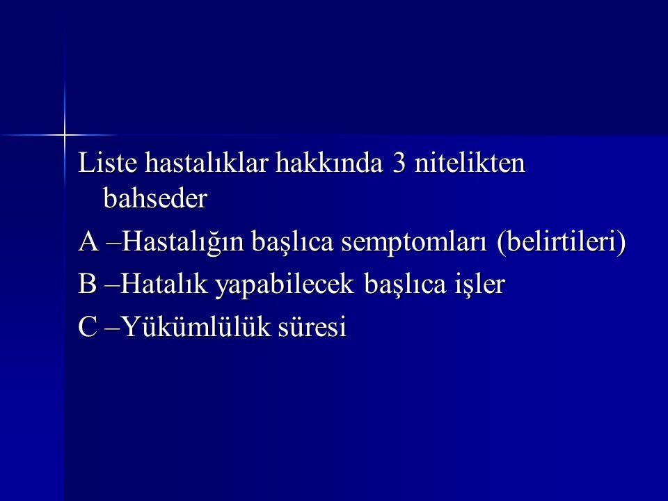 Liste hastalıklar hakkında 3 nitelikten bahseder A –Hastalığın başlıca semptomları (belirtileri) B –Hatalık yapabilecek başlıca işler C –Yükümlülük sü