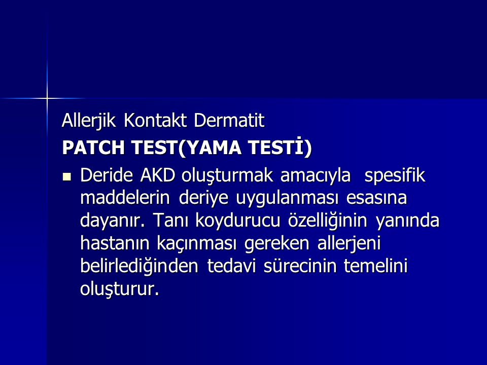Allerjik Kontakt Dermatit PATCH TEST(YAMA TESTİ)  Deride AKD oluşturmak amacıyla spesifik maddelerin deriye uygulanması esasına dayanır. Tanı koyduru