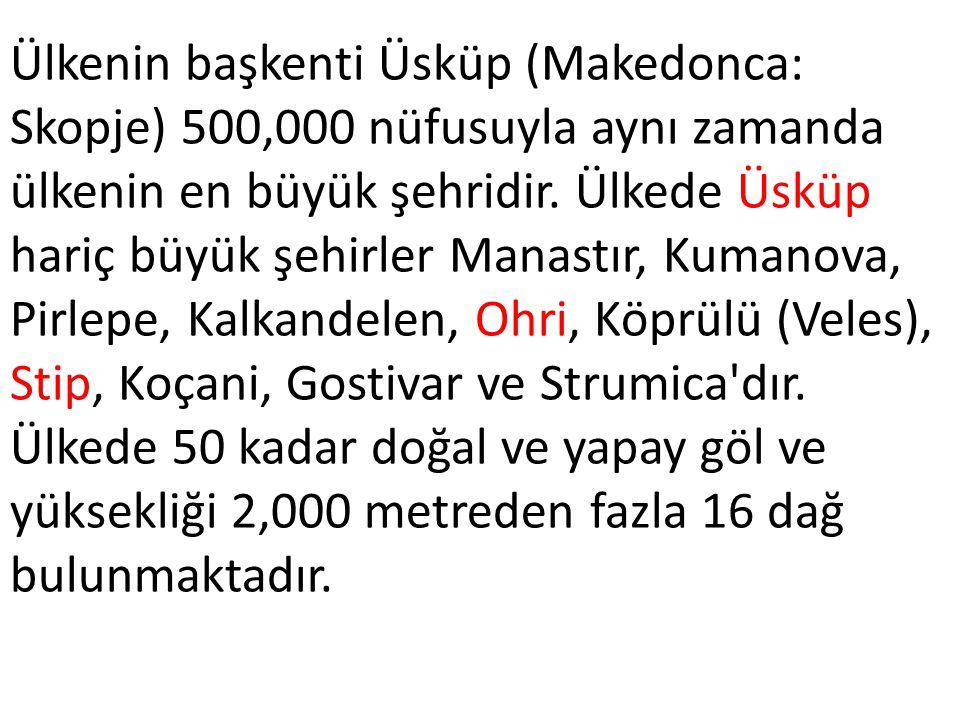 Ülkenin başkenti Üsküp (Makedonca: Skopje) 500,000 nüfusuyla aynı zamanda ülkenin en büyük şehridir. Ülkede Üsküp hariç büyük şehirler Manastır, Kuman