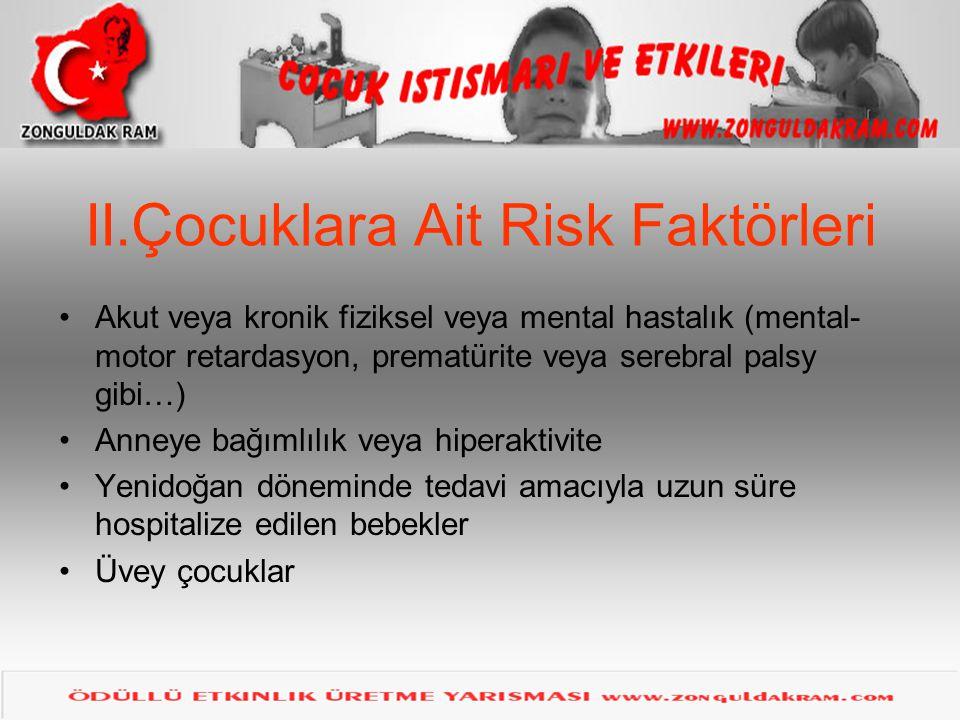 II.Çocuklara Ait Risk Faktörleri •Akut veya kronik fiziksel veya mental hastalık (mental- motor retardasyon, prematürite veya serebral palsy gibi…) •A