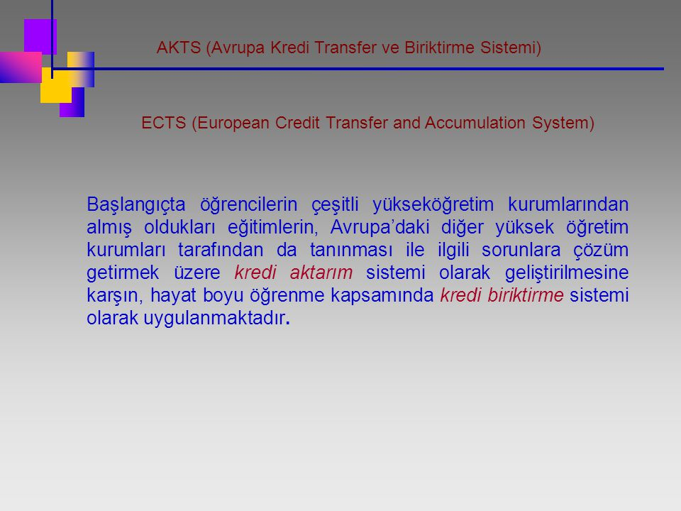 AKTS (Avrupa Kredi Transfer ve Biriktirme Sistemi) ECTS (European Credit Transfer and Accumulation System) Başlangıçta öğrencilerin çeşitli yükseköğre