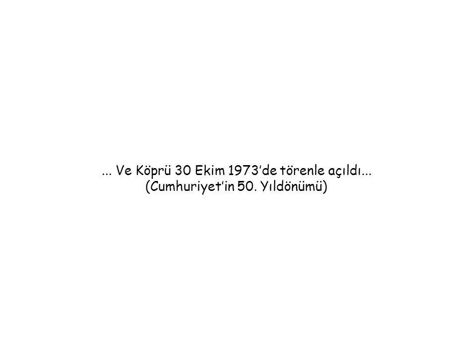 ... Ve Köprü 30 Ekim 1973'de törenle açıldı... (Cumhuriyet'in 50. Yıldönümü)