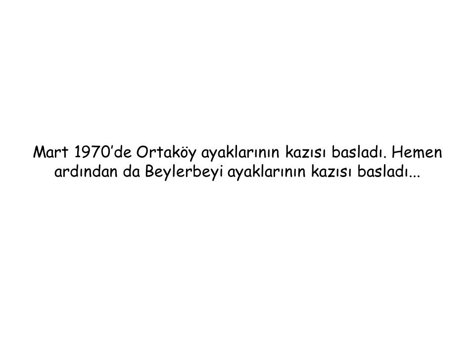 Mart 1970'de Ortaköy ayaklarının kazısı basladı. Hemen ardından da Beylerbeyi ayaklarının kazısı basladı...