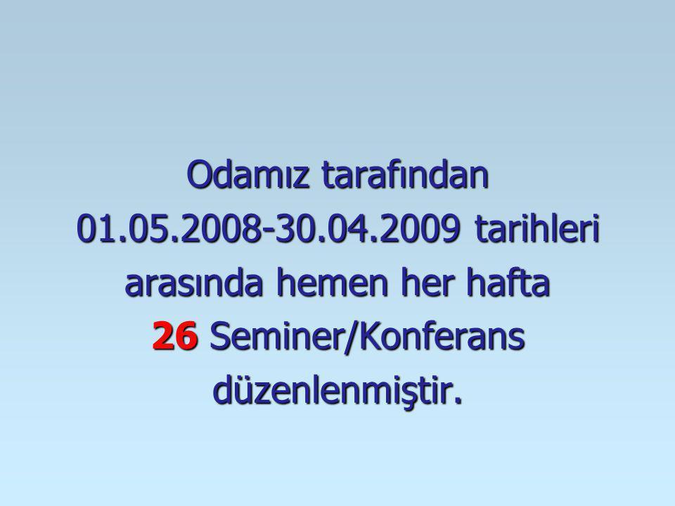 Odamız tarafından 01.05.2008-30.04.2009 tarihleri arasında hemen her hafta 26 Seminer/Konferans düzenlenmiştir.