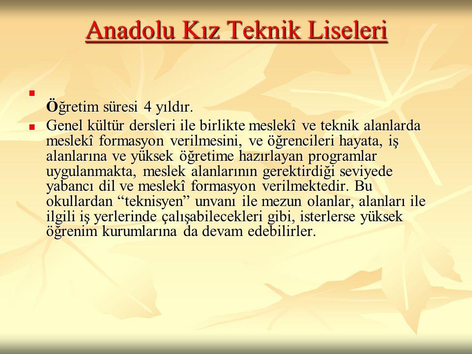 Anadolu Kız Teknik Liseleri Anadolu Kız Teknik Liseleri  Öğretim süresi 4 yıldır.  Genel kültür dersleri ile birlikte meslekî ve teknik alanlarda me