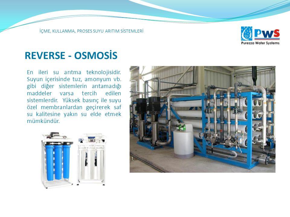 REVERSE - OSMOSİS İÇME, KULLANMA, PROSES SUYU ARITIM SİSTEMLERİ En ileri su arıtma teknolojisidir. Suyun içerisinde tuz, amonyum vb. gibi diğer sistem