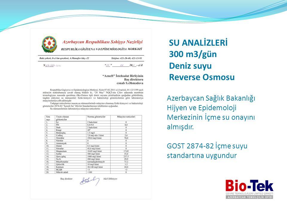SU ANALİZLERİ 300 m3/gün Deniz suyu Reverse Osmosu Azerbaycan Sağlık Bakanlığı Hijyen ve Epidemoloji Merkezinin İçme su onayını almışdır. GOST 2874-82