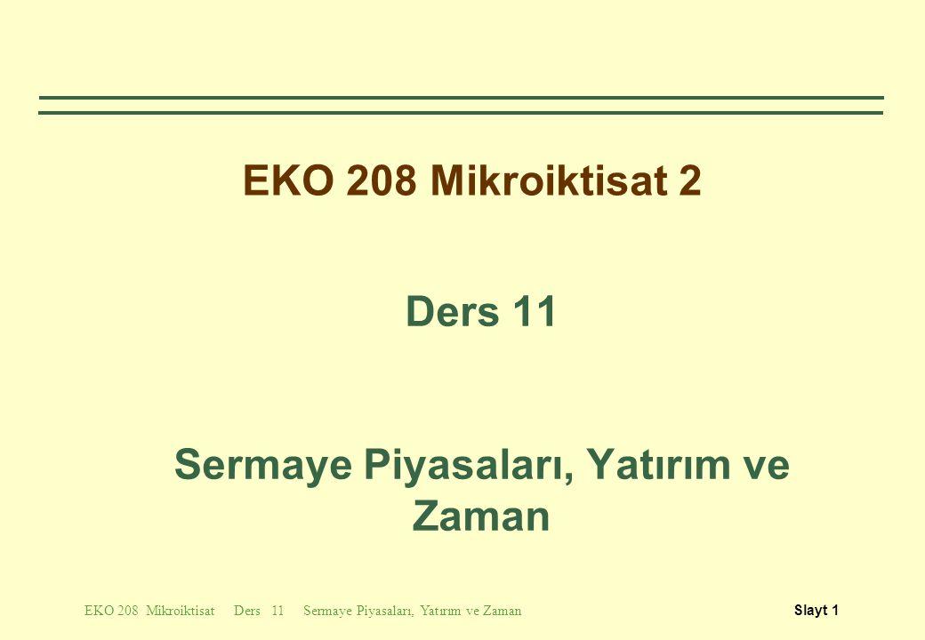 EKO 208 Mikroiktisat Ders 11 Sermaye Piyasaları, Yatırım ve ZamanSlayt 2 Tartışılacak Konular  Stok ve Akım Değişkenler  İndirgenmiş (Şimdiki) değer  Bono ve Değeri  Sermaye yatırım kararlarında net şimdiki değer kriteri
