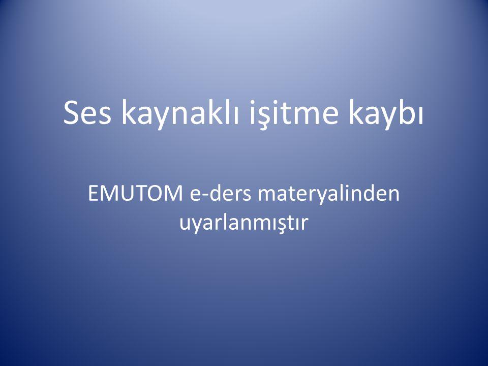 Ses kaynaklı işitme kaybı EMUTOM e-ders materyalinden uyarlanmıştır