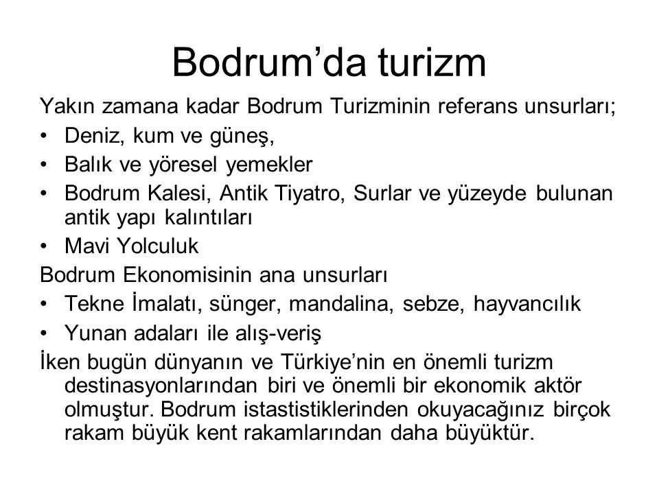 Bodrum'da turizm Yakın zamana kadar Bodrum Turizminin referans unsurları; •Deniz, kum ve güneş, •Balık ve yöresel yemekler •Bodrum Kalesi, Antik Tiyat