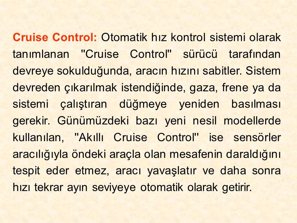 Cruise Control: Otomatik hız kontrol sistemi olarak tanımlanan ''Cruise Control'' sürücü tarafından devreye sokulduğunda, aracın hızını sabitler. Sist