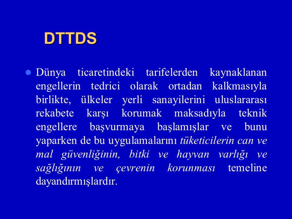 DTTDS  Dünya ticaretindeki tarifelerden kaynaklanan engellerin tedrici olarak ortadan kalkmasıyla birlikte, ülkeler yerli sanayilerini uluslararası rekabete karşı korumak maksadıyla teknik engellere başvurmaya başlamışlar ve bunu yaparken de bu uygulamalarını tüketicilerin can ve mal güvenliğinin, bitki ve hayvan varlığı ve sağlığının ve çevrenin korunması temeline dayandırmışlardır.