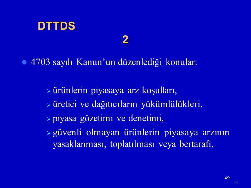49 DTTDS 2  4703 sayılı Kanun'un düzenlediği konular:  ürünlerin piyasaya arz koşulları,  üretici ve dağıtıcıların yükümlülükleri,  piyasa gözetimi ve denetimi,  güvenli olmayan ürünlerin piyasaya arzının yasaklanması, toplatılması veya bertarafı,